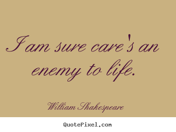 I am sure care's an enemy to life. William Shakespeare great life quotes