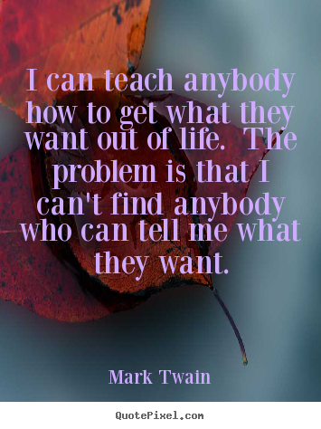 I can teach anybody how to get what they want out of life. the problem.. Mark Twain greatest life sayings