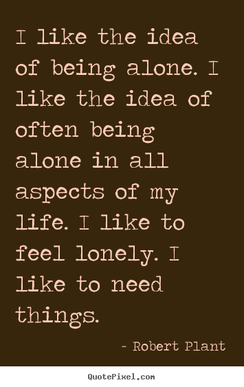 I like the idea of being alone. i like the idea of often being.. Robert Plant great life quote