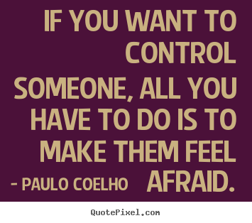 If you want to control someone, all you have to do is to make.. Paulo Coelho best life quote