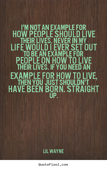 Quotes about life - I'm not an example for how people should live their lives...