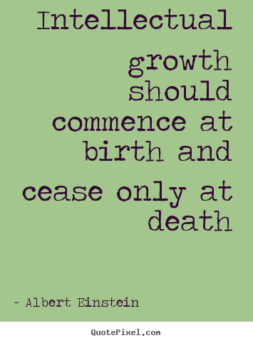 Albert Einstein picture sayings - Intellectual growth should commence at birth and.. - Life quotes