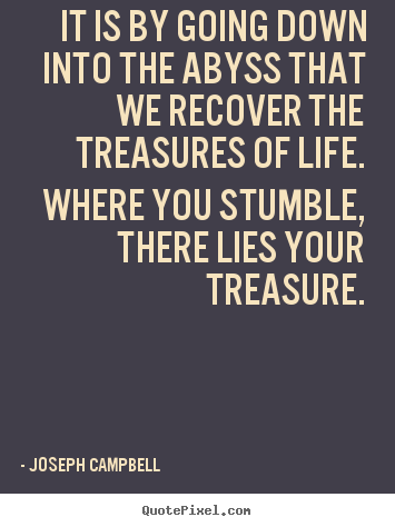 Diy picture quotes about life - It is by going down into the abyss that we recover the treasures of life...