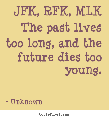 Life quotes - Jfk, rfk, mlkthe past lives too long, and the future..