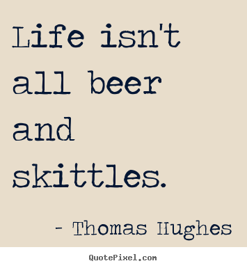 Thomas Hughes picture quotes - Life isn't all beer and skittles. - Life quotes