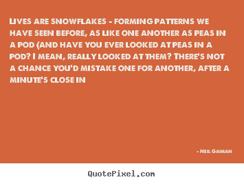 Neil Gaiman image quotes - Lives are snowflakes - forming patterns we have seen before, as like.. - Life quotes