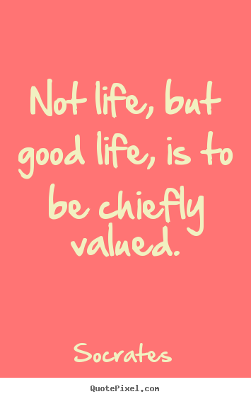 Not life, but good life, is to be chiefly valued. Socrates top life quotes
