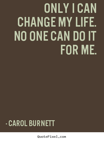 Life quote - Only i can change my life. no one can do it for me.