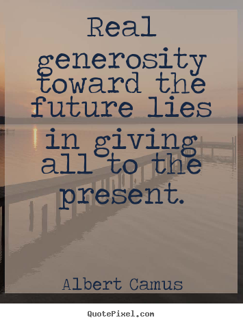 Albert Camus picture quote - Real generosity toward the future lies in giving.. - Life quote