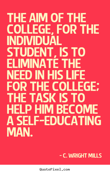 The aim of the college, for the individual student,.. C. Wright Mills famous life quote