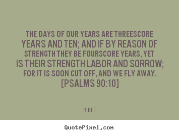 Life quotes - The days of our years are threescore years and ten; and if by reason..