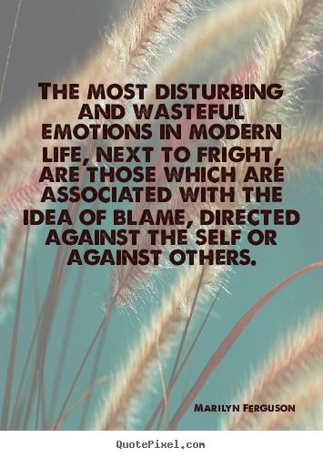 Life quotes - The most disturbing and wasteful emotions in modern..