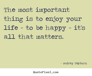 Quotes about life - The most important thing is to enjoy your life - to..