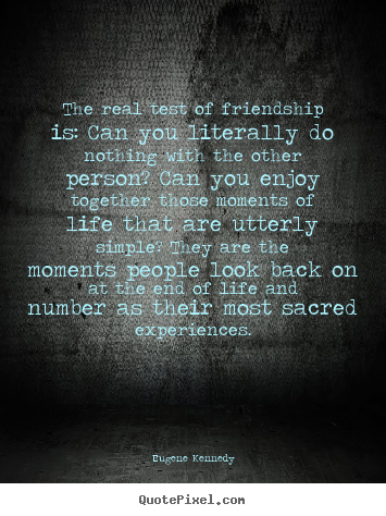 The real test of friendship is: can you.. Eugene Kennedy  life quotes