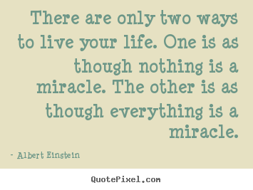 Albert Einstein picture quote - There are only two ways to live your life. one is as though.. - Life quote