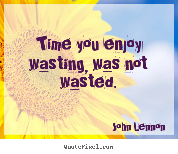 How to make picture quotes about life - Time you enjoy wasting, was not wasted.