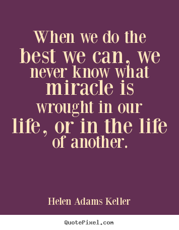 Life quotes - When we do the best we can, we never know what miracle is wrought in our..