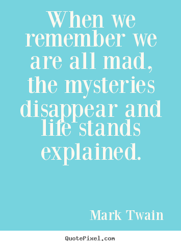 Make custom picture quotes about life - When we remember we are all mad, the mysteries disappear and life..