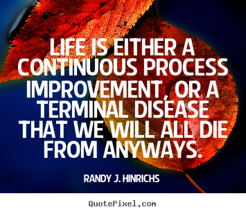 Randy J. Hinrichs picture quotes - Life is either a continuous process improvement, or a terminal disease.. - Life quotes