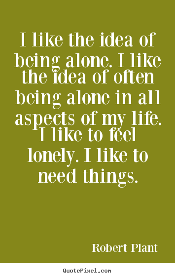 Robert Plant picture quotes - I like the idea of being alone. i like the idea.. - Life quote