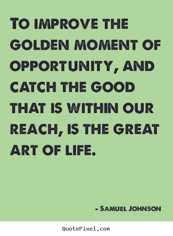 To improve the golden moment of opportunity, and catch.. Samuel Johnson great life quote