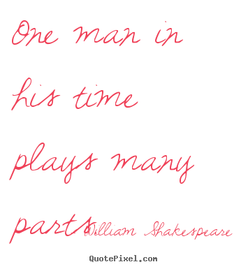Quotes about life - One man in his time plays many parts.