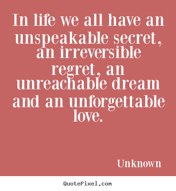Life quote - In life we all have an unspeakable secret, an irreversible..