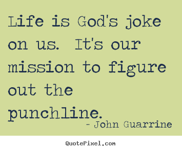 Create your own picture quotes about life - Life is god's joke on us. it's our mission to figure..