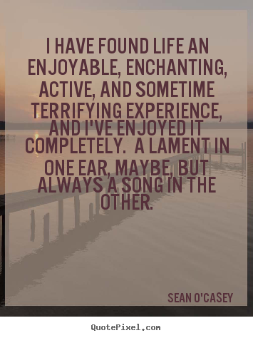 Quote about life - I have found life an enjoyable, enchanting, active, and sometime..