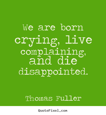 Life quote - We are born crying, live complaining, and die disappointed.