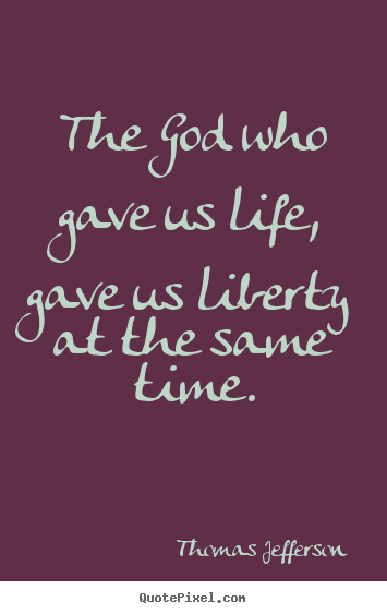 Make picture quotes about life - The god who gave us life, gave us liberty at the same time.