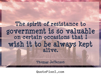 The spirit of resistance to government is so valuable on certain occasions.. Thomas Jefferson good life quotes