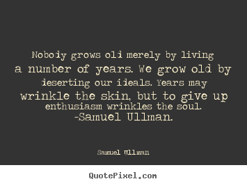Nobody grows old merely by living a number of years. we grow old by.. Samuel Ullman top life quotes