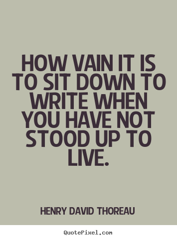 Henry David Thoreau picture quotes - How vain it is to sit down to write when you.. - Life quotes