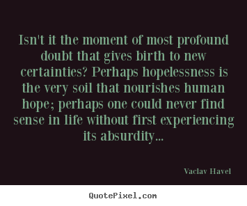 Isn't it the moment of most profound doubt that gives.. Vaclav Havel top life sayings