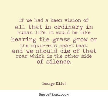 Quote about life - If we had a keen vision of all that is ordinary..
