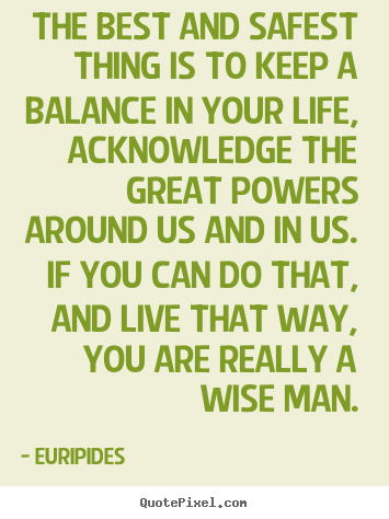 Make personalized picture quotes about life - The best and safest thing is to keep a balance in your life, acknowledge..