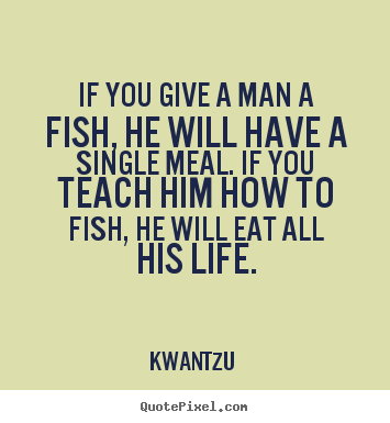 Life quotes - If you give a man a fish, he will have a single meal...