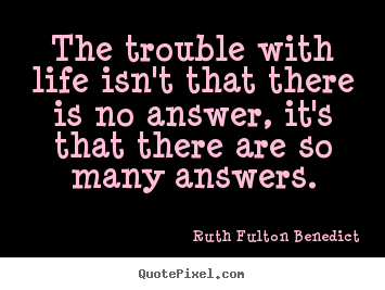 Create custom picture quotes about life - The trouble with life isn't that there is no answer,..