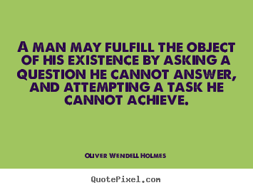 Quote about life - A man may fulfill the object of his existence by asking a question..