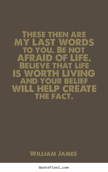 These then are my last words to you. be not.. William James great life quote