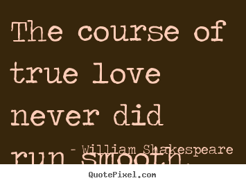 Quote about life - The course of true love never did run smooth.