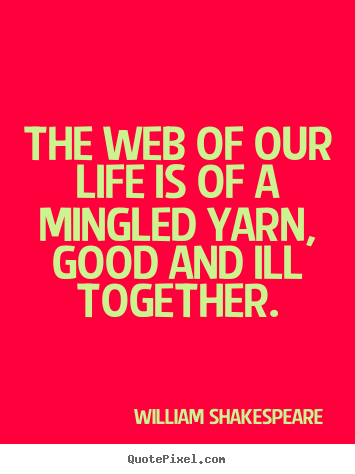The web of our life is of a mingled yarn, good and ill together. William Shakespeare top life quotes