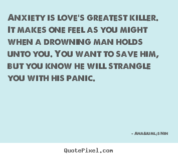 Make picture quote about love - Anxiety is love's greatest killer. it makes one feel as you might when..
