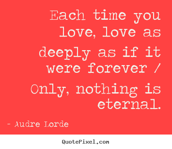 Love quote - Each time you love, love as deeply as if it were forever..