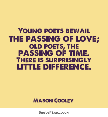 Mason Cooley image quote - Young poets bewail the passing of love; old poets, the passing of.. - Love quotes