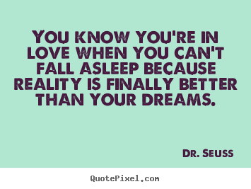 Dr. Seuss picture quotes - You know you're in love when you can't fall asleep because reality is.. - Love quote