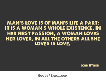 Man's love is of man's life a part; it is a woman's whole existence... Lord Byron  love quotes