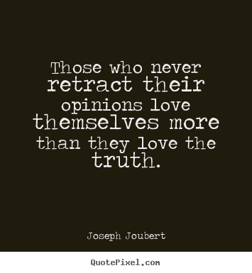 Create graphic picture quotes about love - Those who never retract their opinions love themselves more than they..