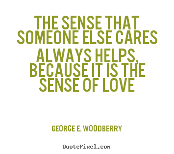 Love quotes - The sense that someone else cares always helps, because it is the..